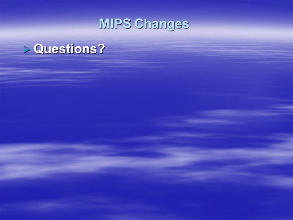 MIPS Changes Questions? Questions?