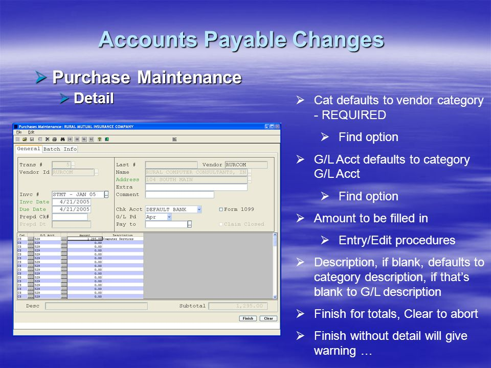 Accounts Payable Changes Purchase Maintenance Purchase Maintenance Detail Detail Cat defaults to vendor category - REQUIRED Find option G/L Acct defau