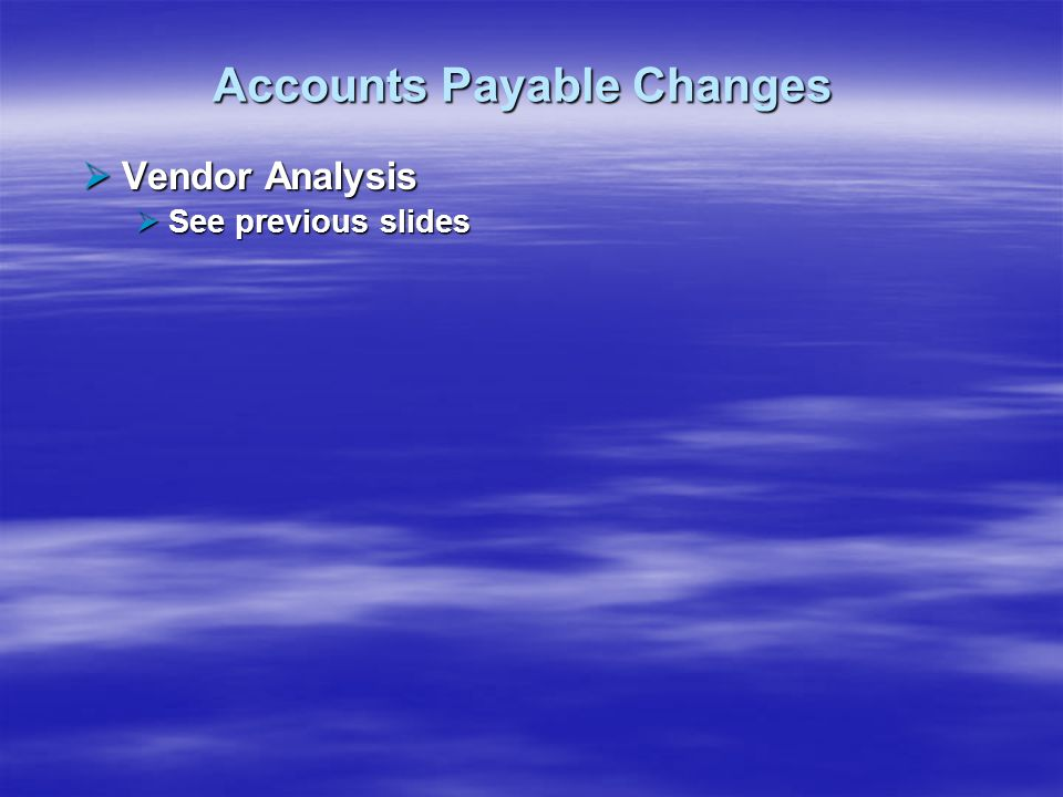 Accounts Payable Changes Vendor Analysis Vendor Analysis See previous slides See previous slides