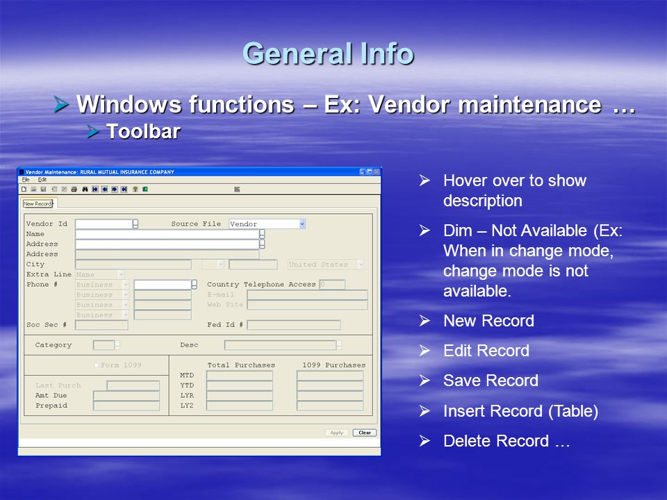 General Info Windows functions – Ex: Vendor maintenance … Windows functions – Ex: Vendor maintenance … Toolbar Toolbar Print Screen Find Record First Record Previous Record Next Record Last Record Help Exit Imaging Mapping (not shown) …