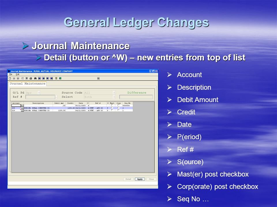 General Ledger Changes Journal Maintenance Journal Maintenance Detail (button or ^W) – new entries from top of list Detail (button or ^W) – new entrie