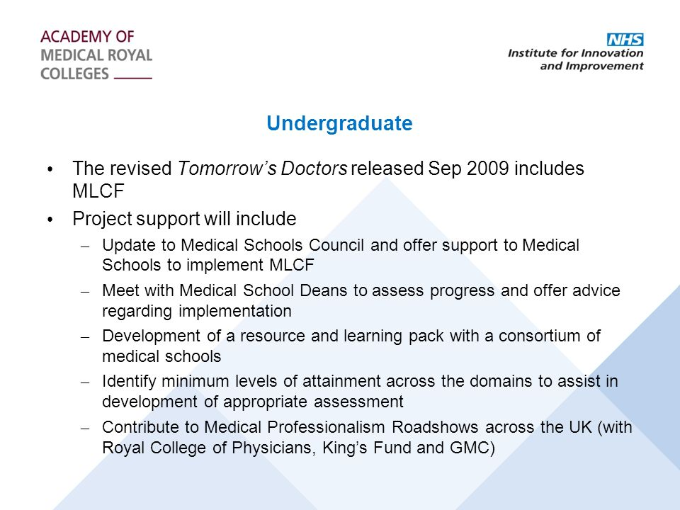 Undergraduate The revised Tomorrows Doctors released Sep 2009 includes MLCF Project support will include – Update to Medical Schools Council and offer support to Medical Schools to implement MLCF – Meet with Medical School Deans to assess progress and offer advice regarding implementation – Development of a resource and learning pack with a consortium of medical schools – Identify minimum levels of attainment across the domains to assist in development of appropriate assessment – Contribute to Medical Professionalism Roadshows across the UK (with Royal College of Physicians, Kings Fund and GMC)