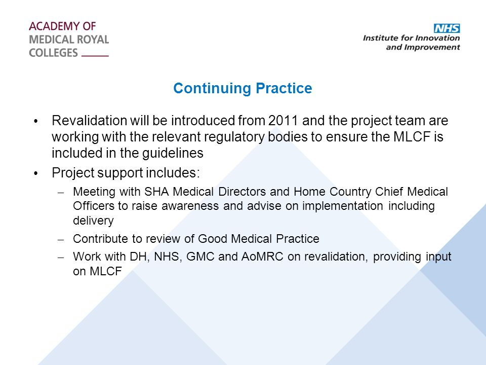 Continuing Practice Revalidation will be introduced from 2011 and the project team are working with the relevant regulatory bodies to ensure the MLCF is included in the guidelines Project support includes: – Meeting with SHA Medical Directors and Home Country Chief Medical Officers to raise awareness and advise on implementation including delivery – Contribute to review of Good Medical Practice – Work with DH, NHS, GMC and AoMRC on revalidation, providing input on MLCF