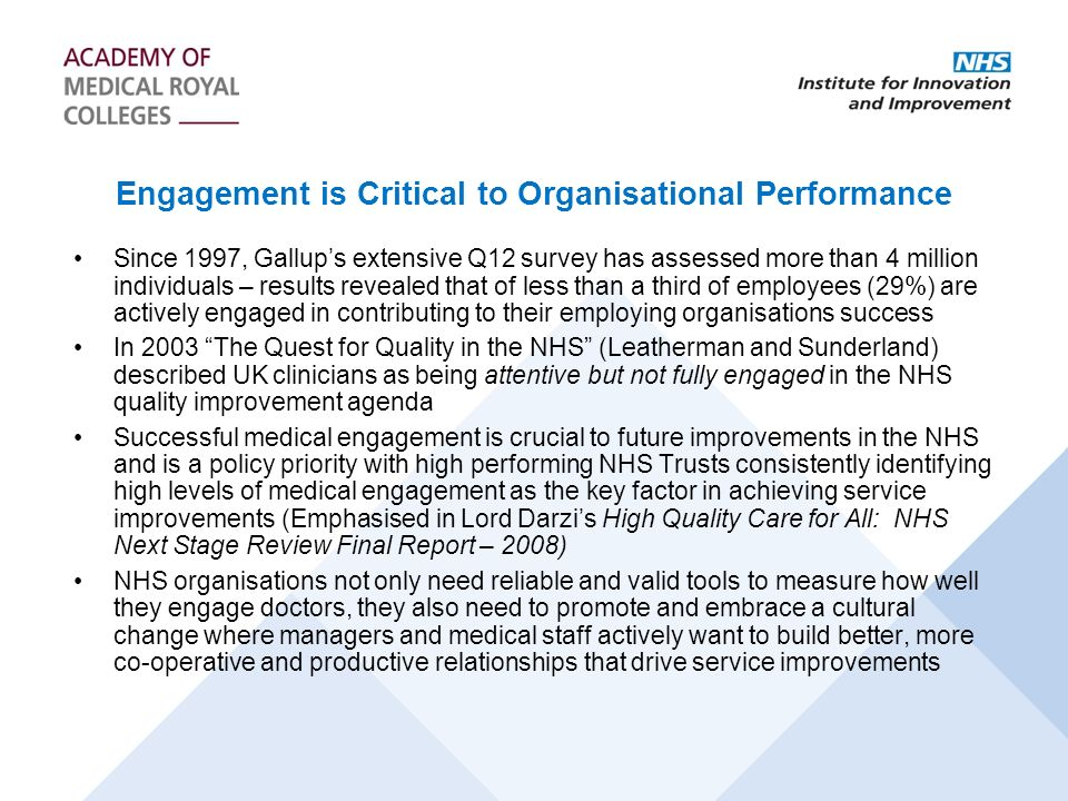 Engagement is Critical to Organisational Performance Since 1997, Gallups extensive Q12 survey has assessed more than 4 million individuals – results revealed that of less than a third of employees (29%) are actively engaged in contributing to their employing organisations success In 2003 The Quest for Quality in the NHS (Leatherman and Sunderland) described UK clinicians as being attentive but not fully engaged in the NHS quality improvement agenda Successful medical engagement is crucial to future improvements in the NHS and is a policy priority with high performing NHS Trusts consistently identifying high levels of medical engagement as the key factor in achieving service improvements (Emphasised in Lord Darzis High Quality Care for All: NHS Next Stage Review Final Report – 2008) NHS organisations not only need reliable and valid tools to measure how well they engage doctors, they also need to promote and embrace a cultural change where managers and medical staff actively want to build better, more co-operative and productive relationships that drive service improvements