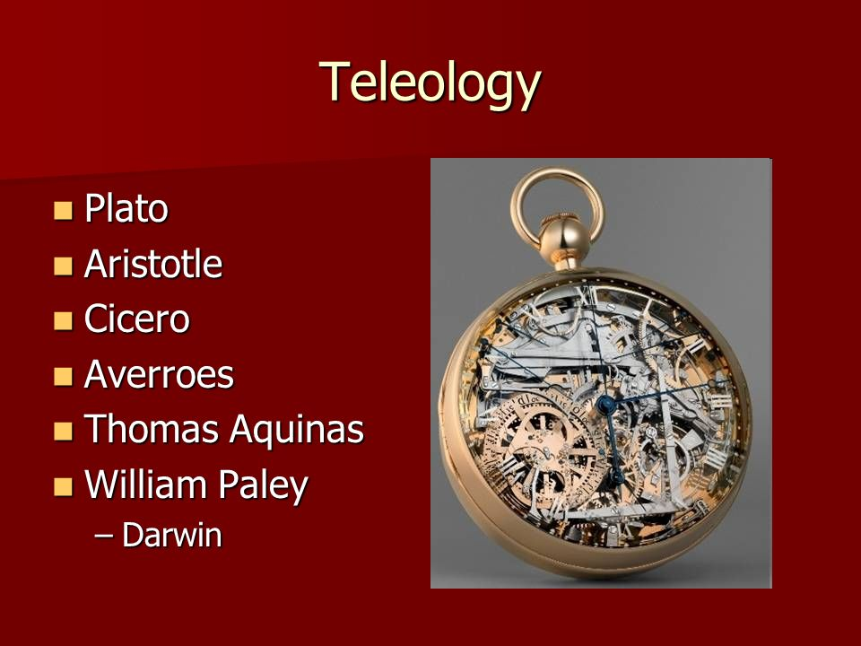 Teleology Plato Plato Aristotle Aristotle Cicero Cicero Averroes Averroes Thomas Aquinas Thomas Aquinas William Paley William Paley –Darwin