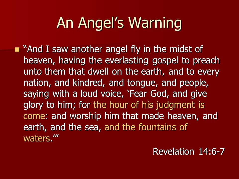 An Angels Warning And I saw another angel fly in the midst of heaven, having the everlasting gospel to preach unto them that dwell on the earth, and to every nation, and kindred, and tongue, and people, saying with a loud voice, Fear God, and give glory to him; for the hour of his judgment is come: and worship him that made heaven, and earth, and the sea, and the fountains of waters.
