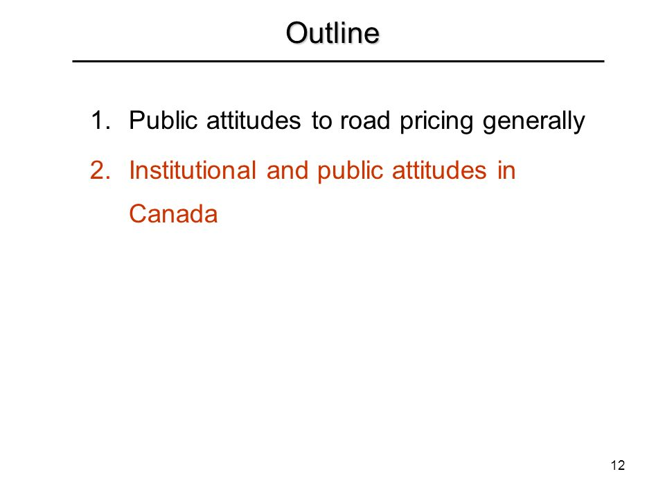 12 Outline 1.Public attitudes to road pricing generally 2.Institutional and public attitudes in Canada