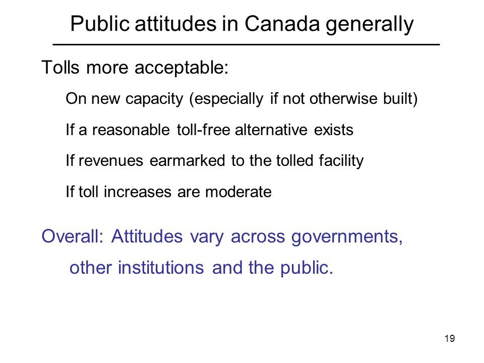 19 Public attitudes in Canada generally Tolls more acceptable: On new capacity (especially if not otherwise built) If a reasonable toll-free alternative exists If revenues earmarked to the tolled facility If toll increases are moderate Overall: Attitudes vary across governments, other institutions and the public.