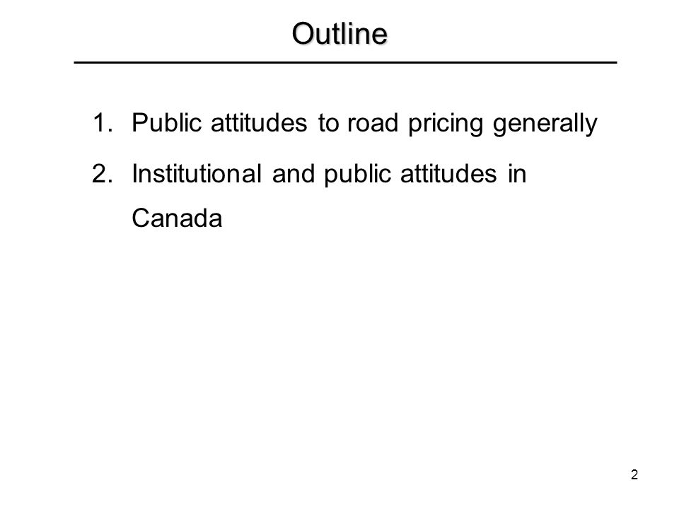 2 Outline 1.Public attitudes to road pricing generally 2.Institutional and public attitudes in Canada