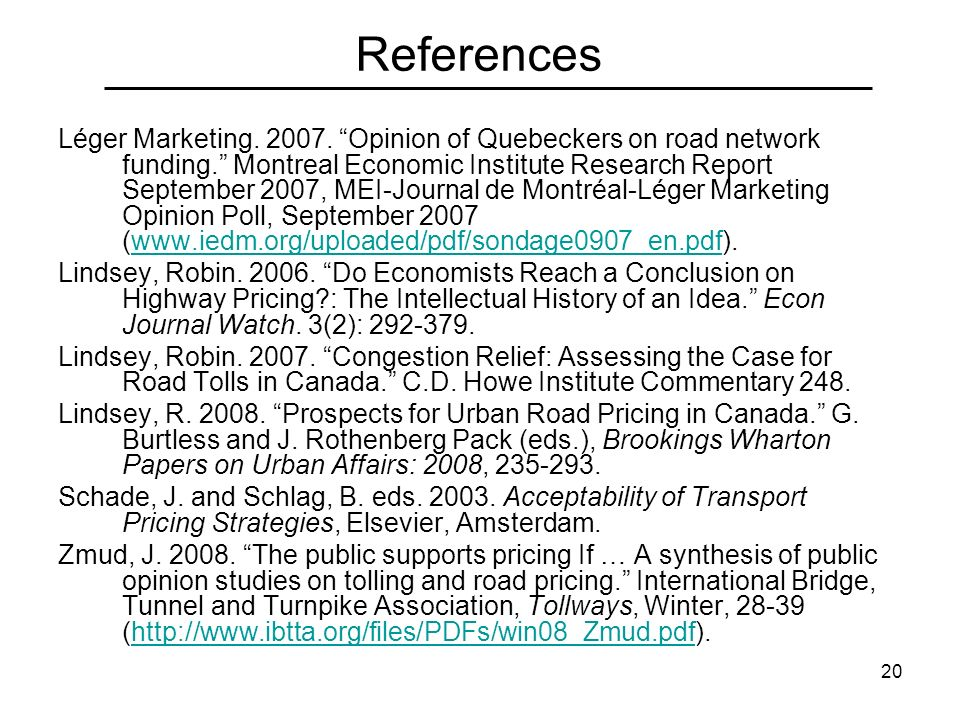 20 References Léger Marketing. 2007. Opinion of Quebeckers on road network funding. Montreal Economic Institute Research Report September 2007, MEI-Jo