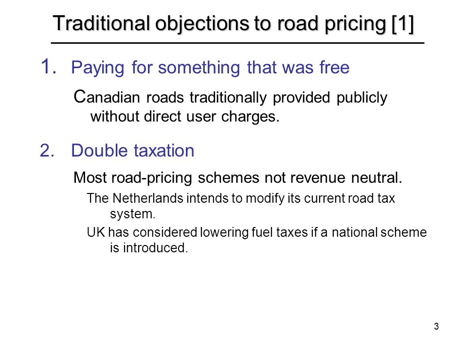 3 Traditional objections to road pricing [1] 1. Paying for something that was free C anadian roads traditionally provided publicly without direct user
