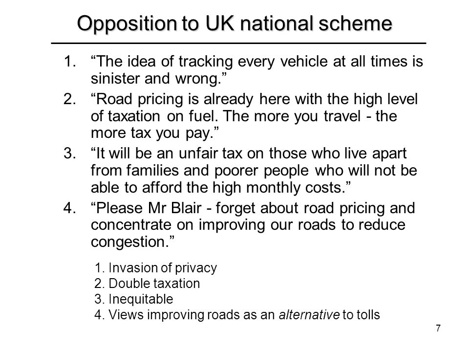 7 Opposition to UK national scheme 1.The idea of tracking every vehicle at all times is sinister and wrong. 2.Road pricing is already here with the hi