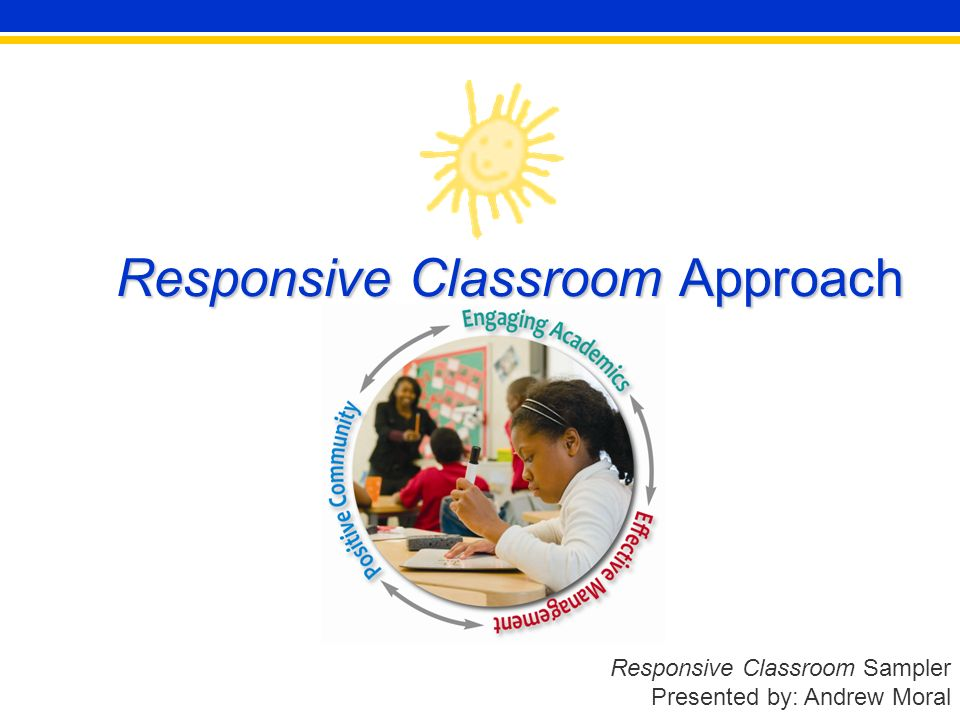 Responsive Classroom Sampler Presented by: Andrew Moral Responsive Classroom Approach