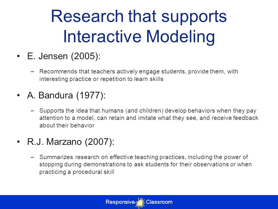 Responsive Classroom Research that supports Interactive Modeling E. Jensen (2005): –Recommends that teachers actively engage students, provide them, w