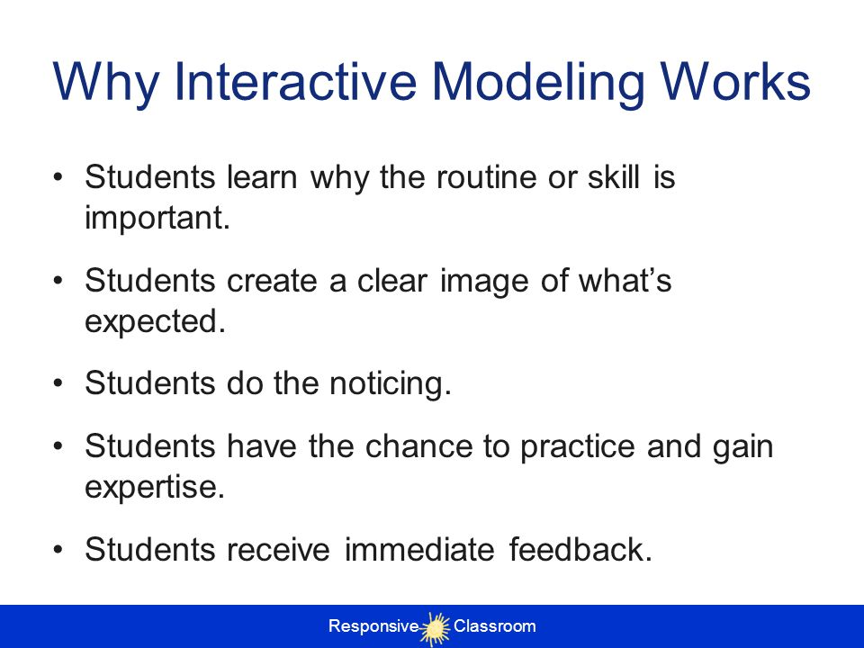 Responsive Classroom Why Interactive Modeling Works Students learn why the routine or skill is important. Students create a clear image of whats expec