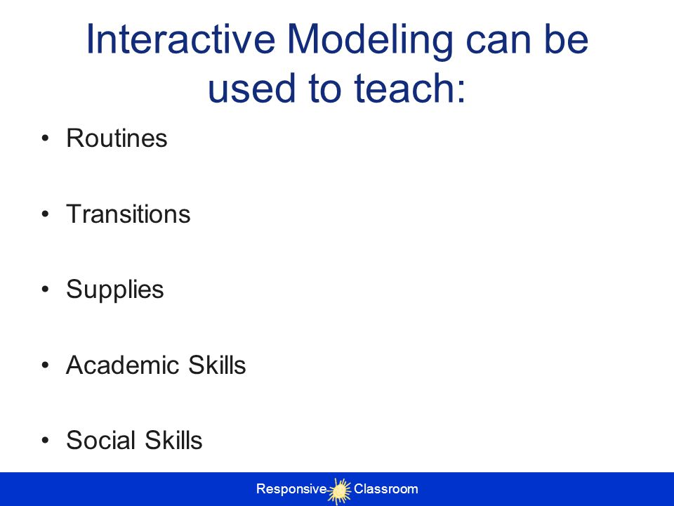 Interactive Modeling can be used to teach: Routines Transitions Supplies Academic Skills Social Skills Responsive Classroom