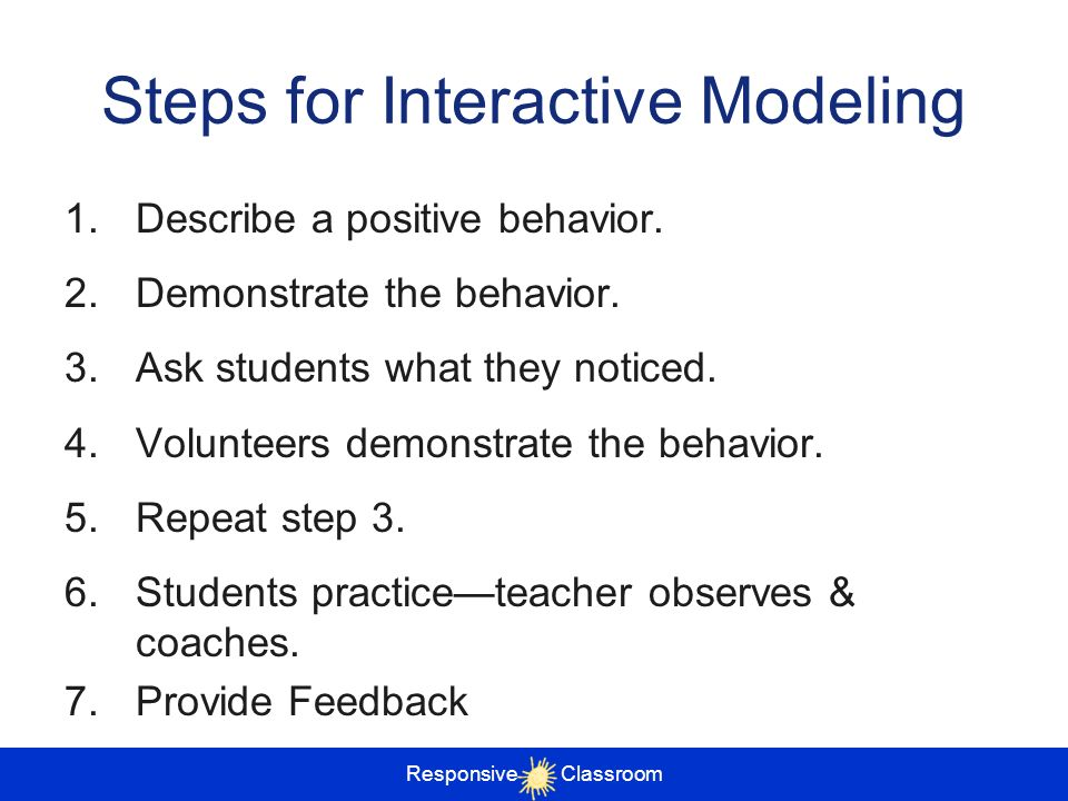 Steps for Interactive Modeling 1.Describe a positive behavior. 2.Demonstrate the behavior. 3.Ask students what they noticed. 4.Volunteers demonstrate