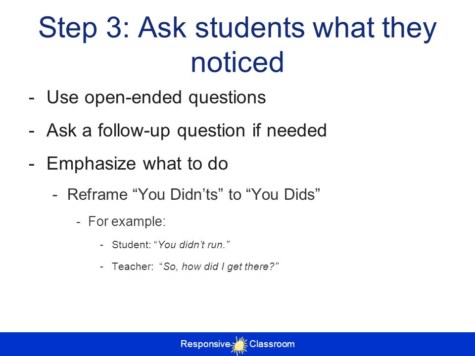 Responsive Classroom Step 3: Ask students what they noticed -Use open-ended questions -Ask a follow-up question if needed -Emphasize what to do -Refra