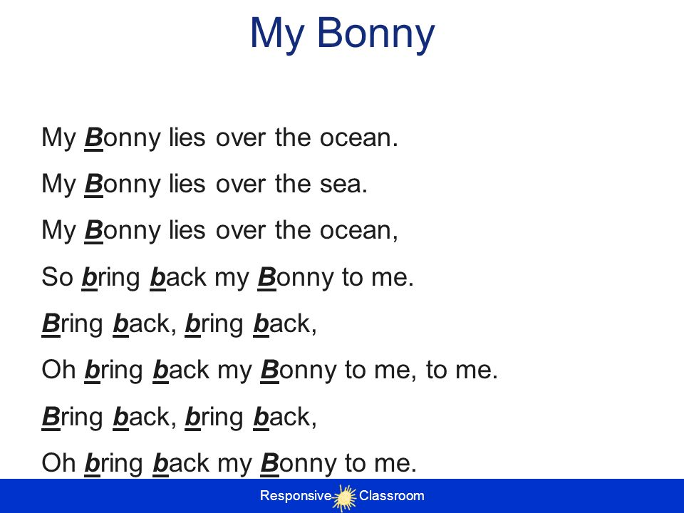 My Bonny My Bonny lies over the ocean. My Bonny lies over the sea. My Bonny lies over the ocean, So bring back my Bonny to me. Bring back, bring back,