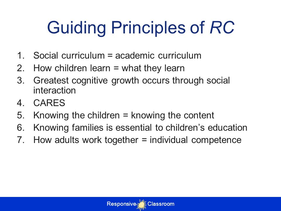 Responsive Classroom Guiding Principles of RC 1.Social curriculum = academic curriculum 2.How children learn = what they learn 3.Greatest cognitive gr