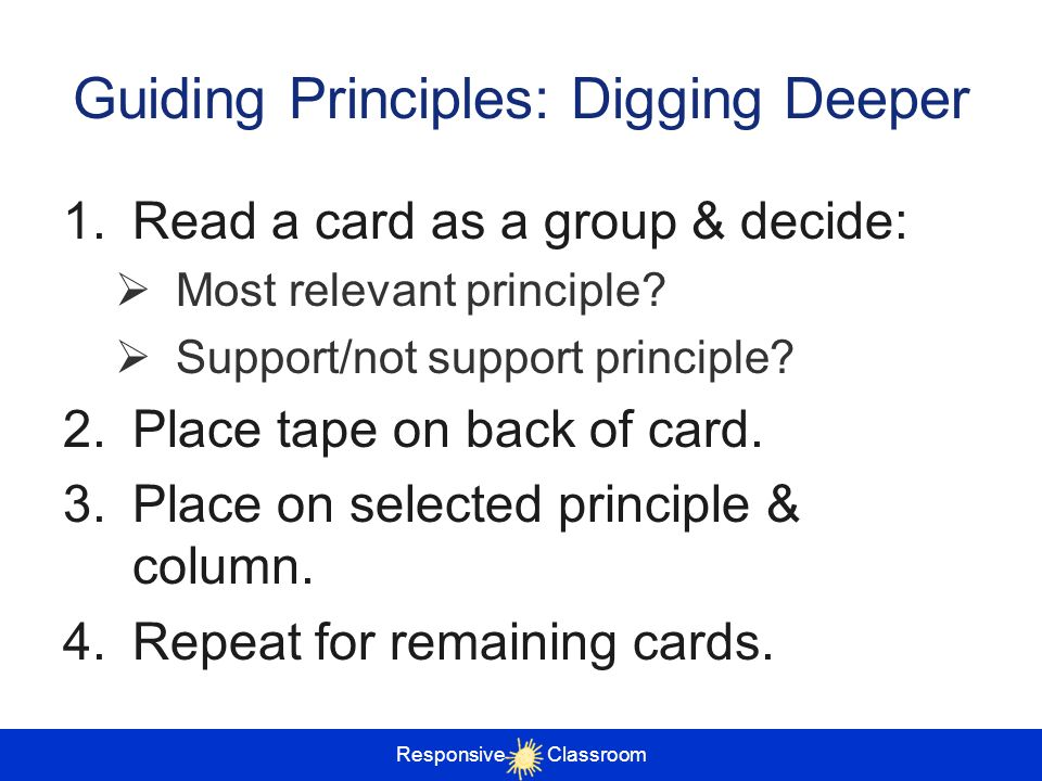 Responsive Classroom Guiding Principles: Digging Deeper 1.Read a card as a group & decide: Most relevant principle? Support/not support principle? 2.P