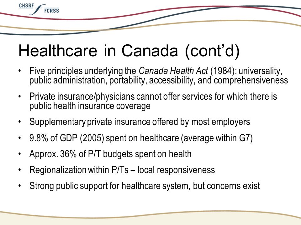 Healthcare in Canada (contd) Five principles underlying the Canada Health Act (1984): universality, public administration, portability, accessibility,