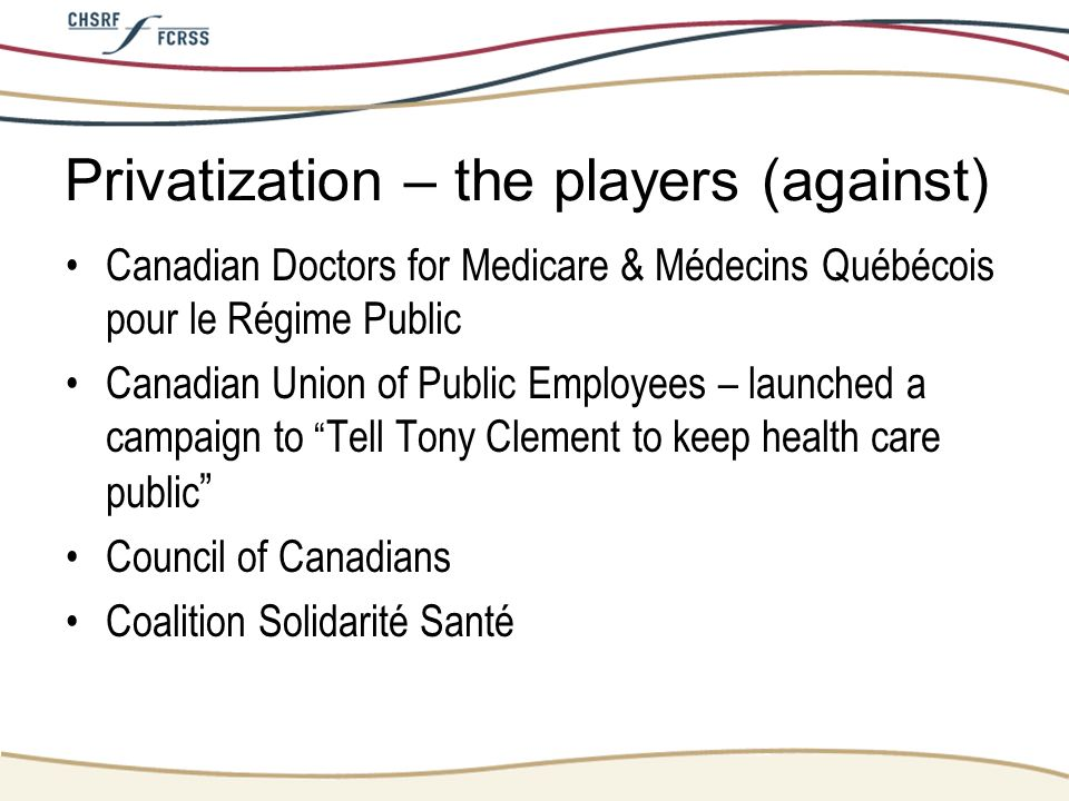 Privatization – the players (against) Canadian Doctors for Medicare & Médecins Québécois pour le Régime Public Canadian Union of Public Employees – la