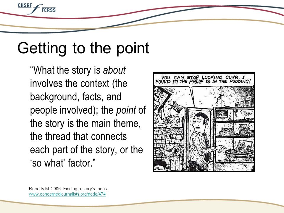 Getting to the point What the story is about involves the context (the background, facts, and people involved); the point of the story is the main the