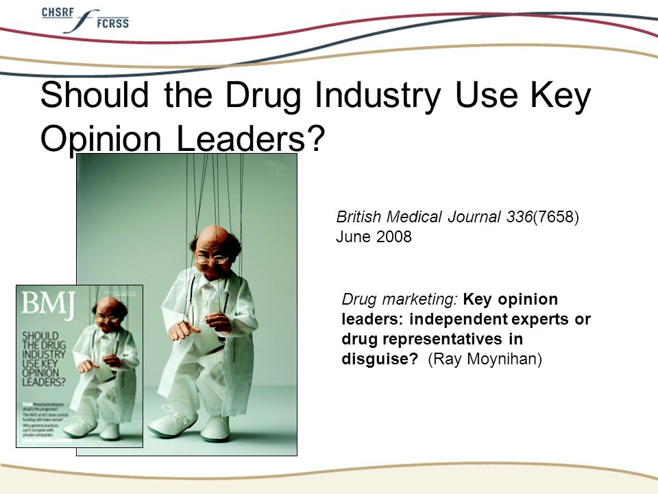 Should the Drug Industry Use Key Opinion Leaders? British Medical Journal 336(7658) June 2008 Drug marketing: Key opinion leaders: independent experts