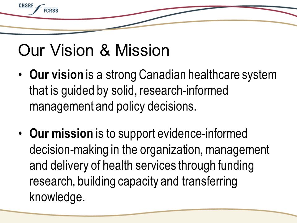 Our Vision & Mission Our vision is a strong Canadian healthcare system that is guided by solid, research-informed management and policy decisions. Our