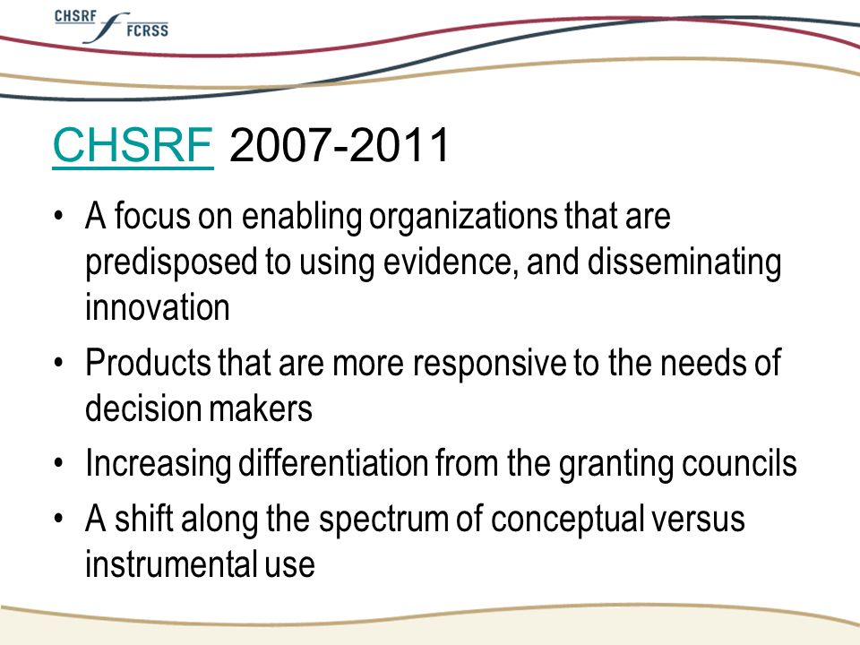 CHSRFCHSRF 2007-2011 A focus on enabling organizations that are predisposed to using evidence, and disseminating innovation Products that are more res