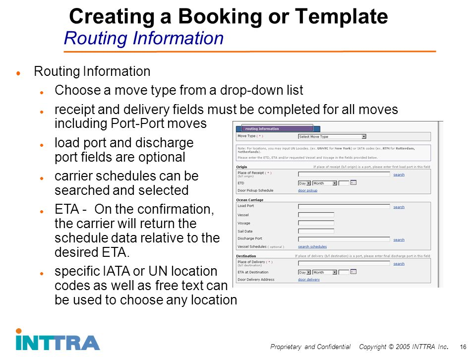 Proprietary and Confidential Copyright © 2005 INTTRA Inc. 16 Creating a Booking or Template Routing Information Routing Information Choose a move type