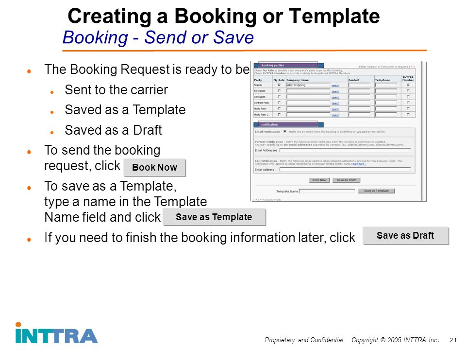 Proprietary and Confidential Copyright © 2005 INTTRA Inc. 21 Creating a Booking or Template Booking - Send or Save The Booking Request is ready to be: