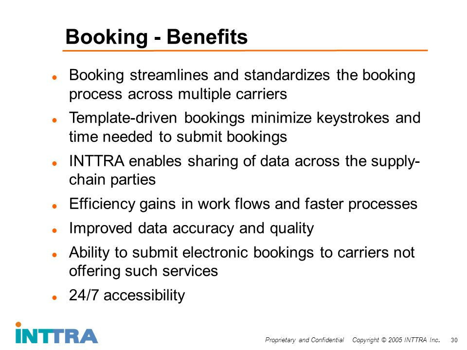Proprietary and Confidential Copyright © 2005 INTTRA Inc. 30 Booking - Benefits Booking streamlines and standardizes the booking process across multip