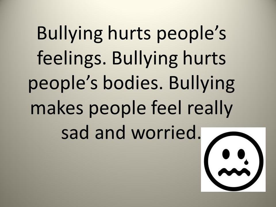Bullying hurts peoples feelings. Bullying hurts peoples bodies. Bullying makes people feel really sad and worried.