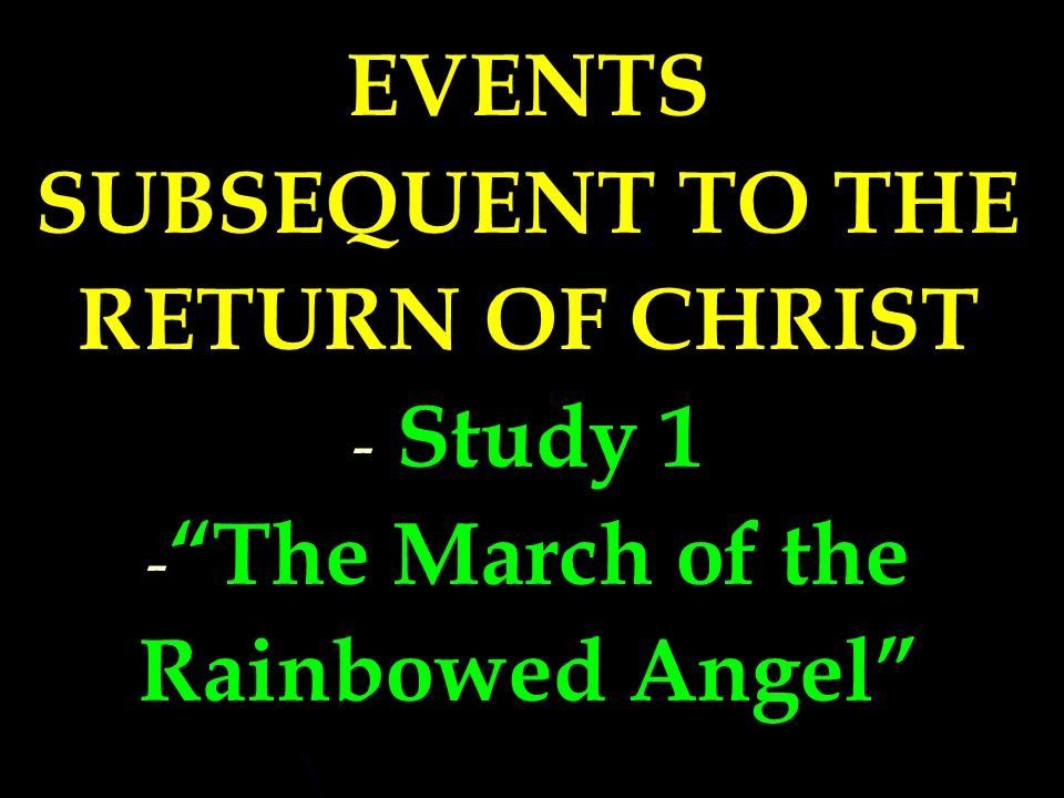 Events Subsequent to the Return of Christ EVENTS SUBSEQUENT TO THE RETURN OF CHRIST - - Study 1 - - The March of the Rainbowed Angel
