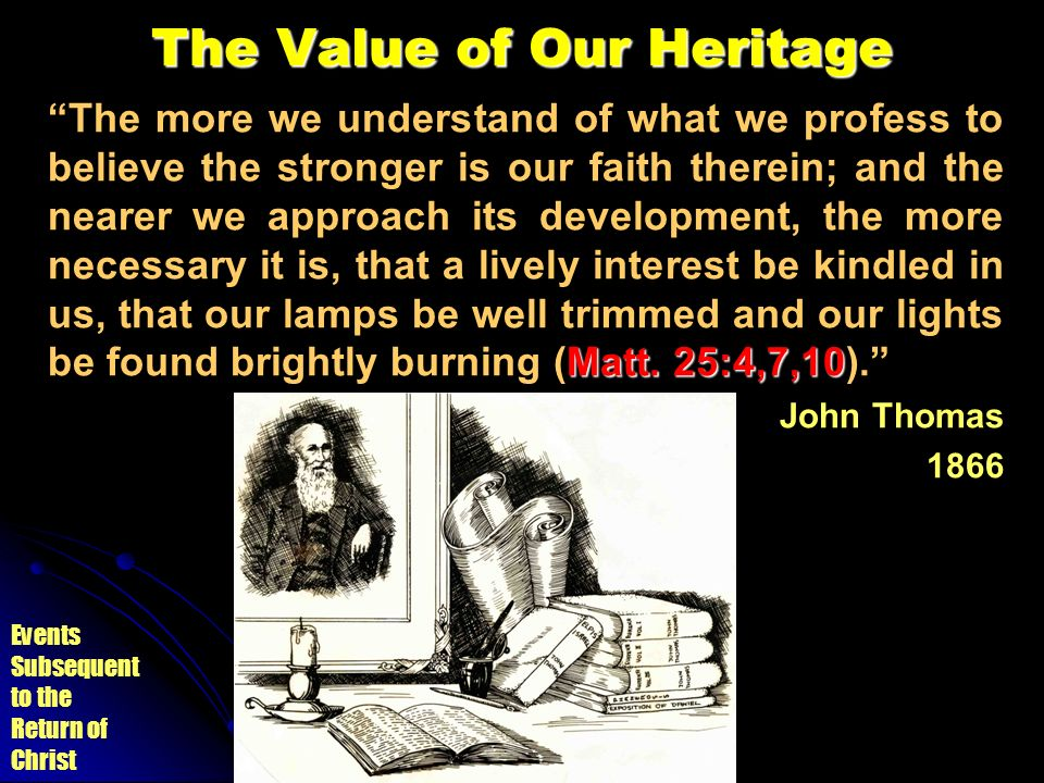 Events Subsequent to the Return of Christ The Value of Our Heritage Matt. 25:4,7,10 The more we understand of what we profess to believe the stronger