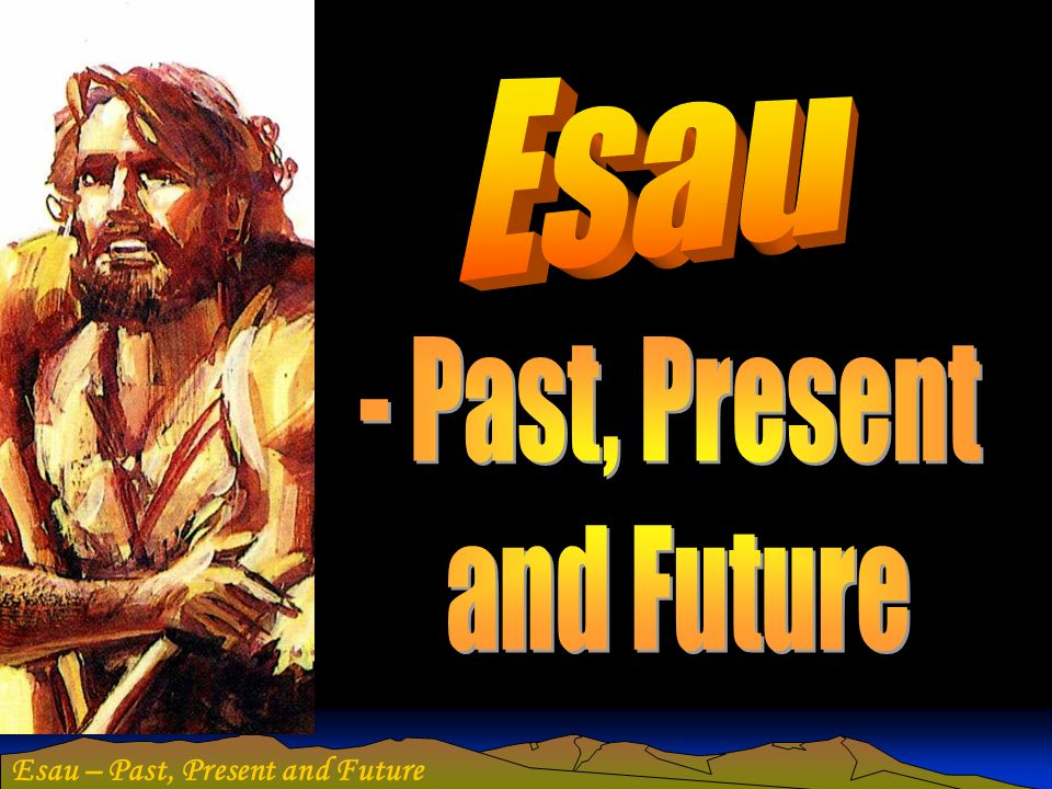 Esau – Past, Present and Future Edom – Dry and barren land The soils of Edom matched the redness of Esaus hair