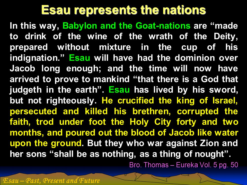 Esau – Past, Present and Future Esau represents the nations In this way, Babylon and the Goat-nations are made to drink of the wine of the wrath of th