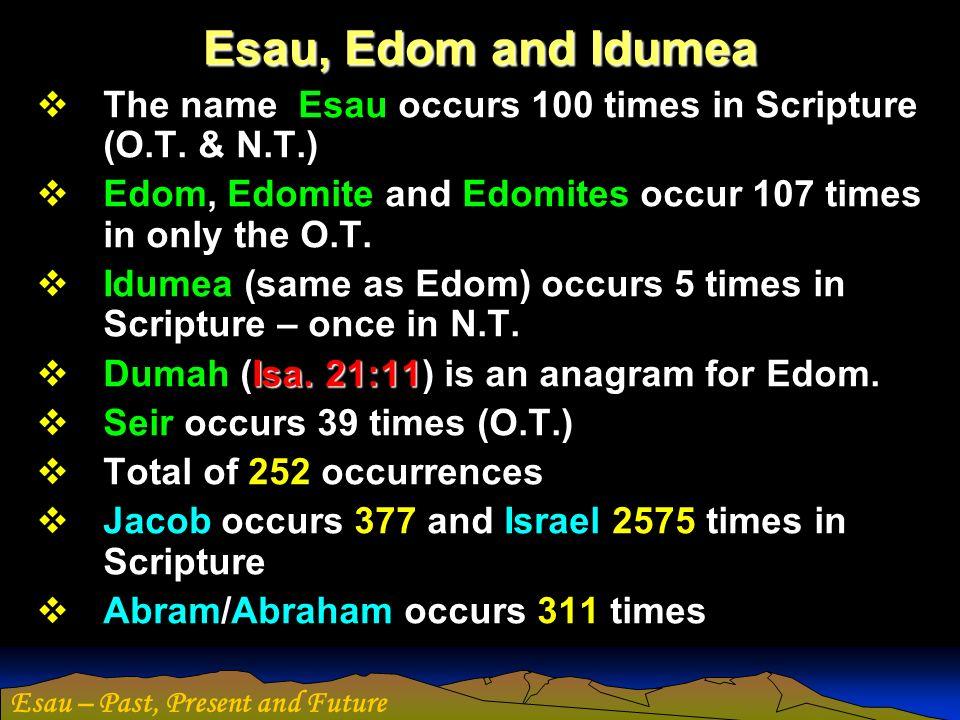 Esau – Past, Present and Future Esau, Edom and Idumea The name Esau occurs 100 times in Scripture (O.T. & N.T.) Edom, Edomite and Edomites occur 107 t