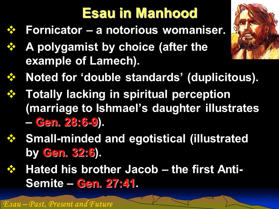 Esau – Past, Present and Future Character of Esau and Jacob The free, easy, frank good-nature of the profane Esau, is ruined and rendered useless by fickleness, unsteadiness, weakness, want of faith and principle.