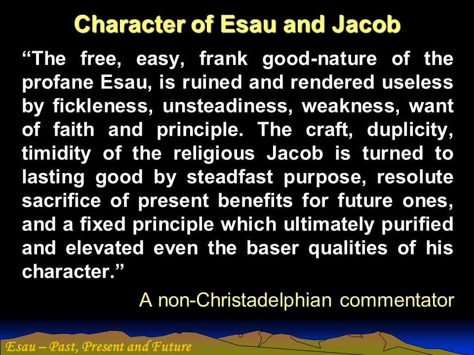 Esau – Past, Present and Future Character of Esau and Jacob The free, easy, frank good-nature of the profane Esau, is ruined and rendered useless by f
