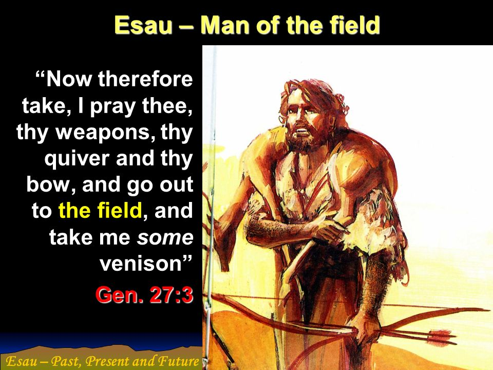 Esau – Past, Present and Future Esau – Man of the field Now therefore take, I pray thee, thy weapons, thy quiver and thy bow, and go out to the field,