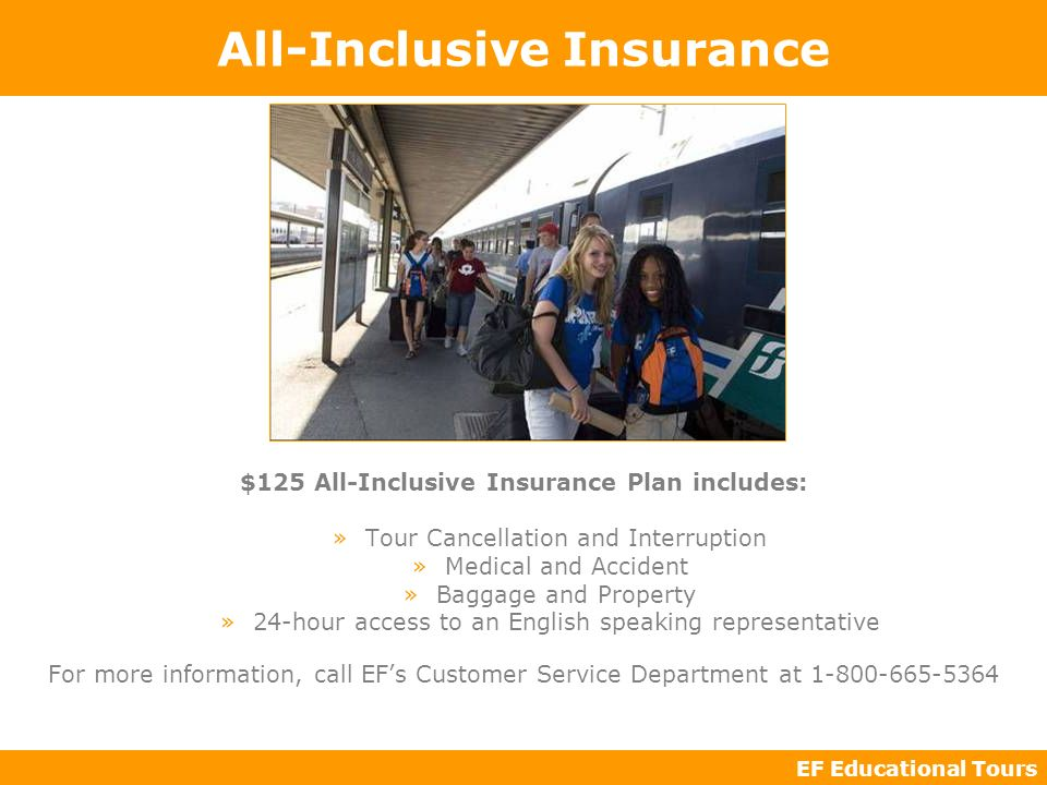 EF Educational Tours All-Inclusive Insurance $125 All-Inclusive Insurance Plan includes: »Tour Cancellation and Interruption »Medical and Accident »Baggage and Property »24-hour access to an English speaking representative For more information, call EFs Customer Service Department at 1-800-665-5364