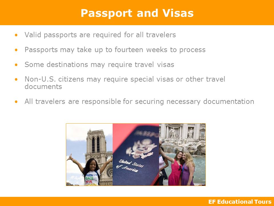 EF Educational Tours Passport and Visas Valid passports are required for all travelers Passports may take up to fourteen weeks to process Some destina