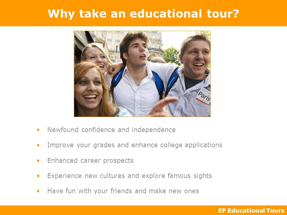 EF Educational Tours Why take an educational tour? Newfound confidence and independence Improve your grades and enhance college applications Enhanced