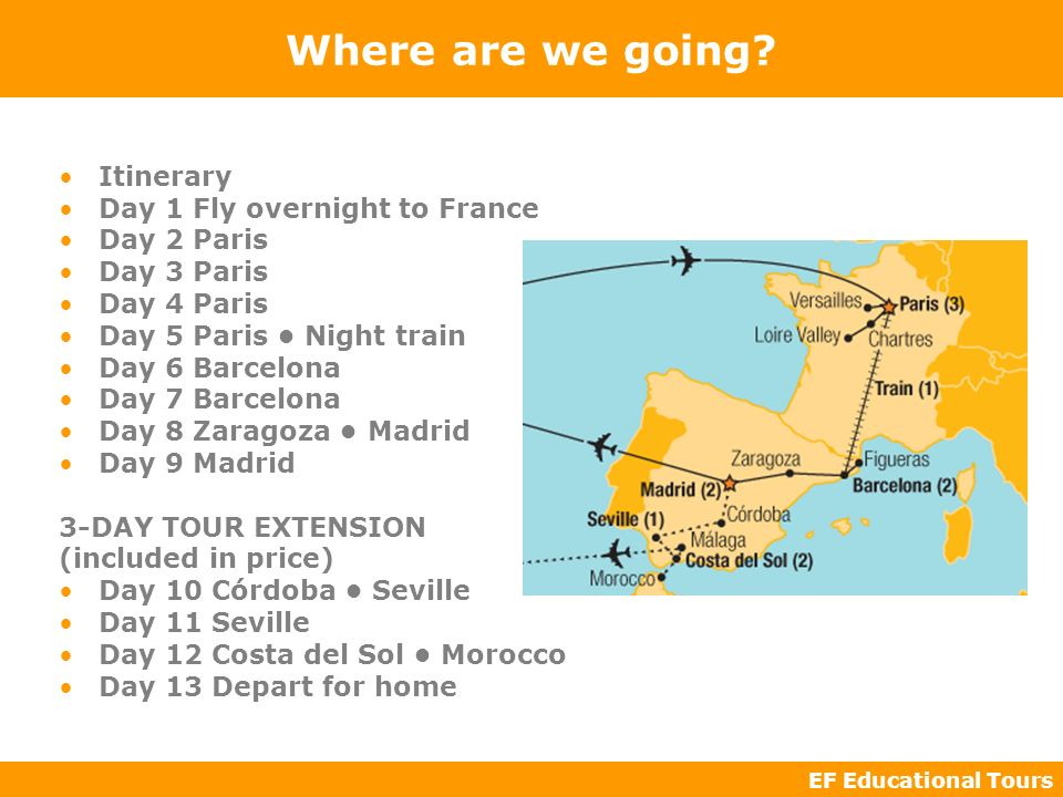 EF Educational Tours Where are we going? Itinerary Day 1 Fly overnight to France Day 2 Paris Day 3 Paris Day 4 Paris Day 5 Paris Night train Day 6 Bar