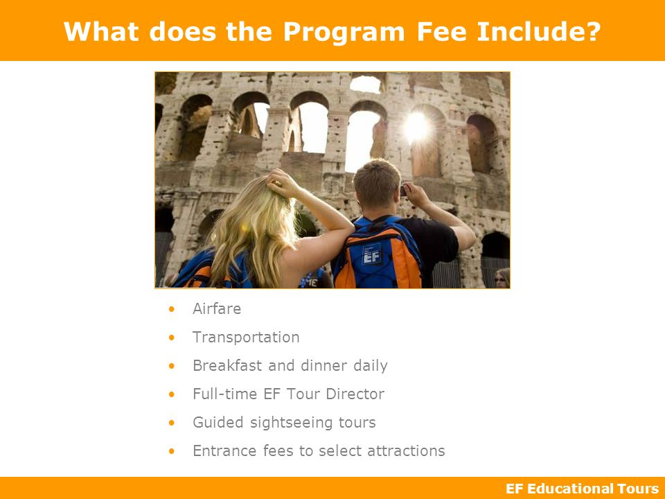 EF Educational Tours What does the Program Fee Include? Airfare Transportation Breakfast and dinner daily Full-time EF Tour Director Guided sightseein