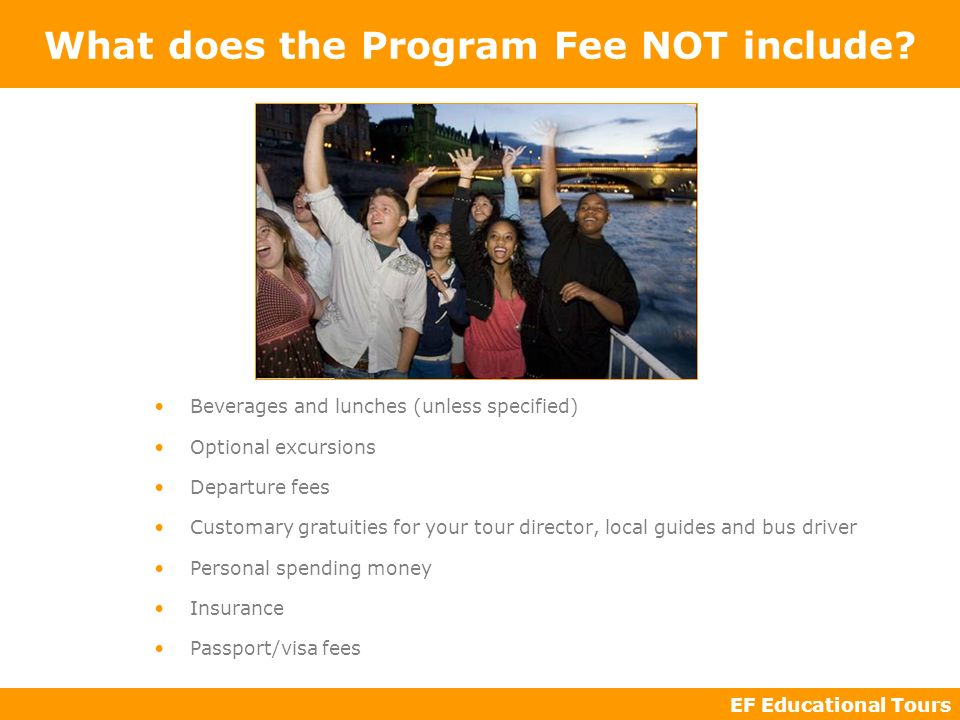 EF Educational Tours What does the Program Fee NOT include? Beverages and lunches (unless specified) Optional excursions Departure fees Customary grat