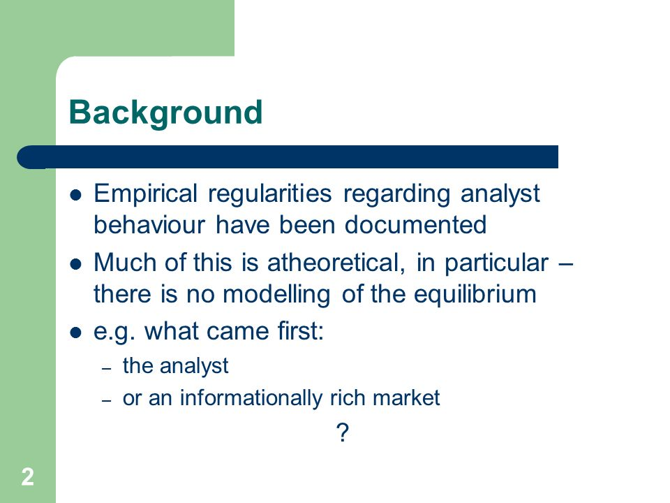 2 Background Empirical regularities regarding analyst behaviour have been documented Much of this is atheoretical, in particular – there is no modelling of the equilibrium e.g.